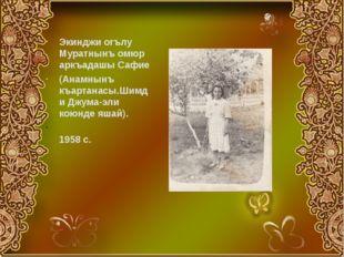 Экинджи огълу Муратнынъ омюр аркъадашы Сафие (Анамнынъ къартанасы.Шимди Джума