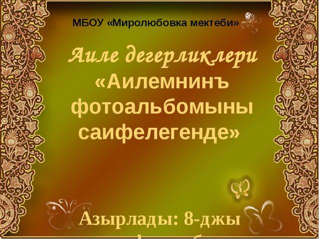 Аиле дегерликлери «Аилемнинъ фотоальбомыны саифелегенде» Азырлады: 8-джы сыны...