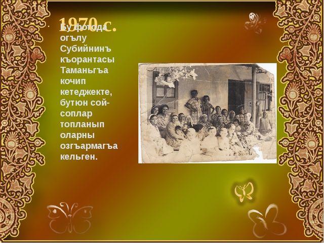 1970 с. Бу фотода огълу Субийнинъ къорантасы Таманьгъа кочип кетеджекте, бутю...