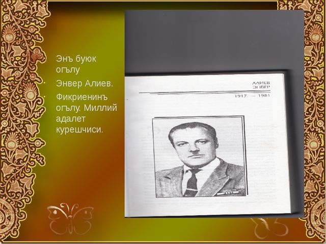 Энъ буюк огълу Энвер Алиев. Фикриенинъ огълу. Миллий адалет курешчиси.