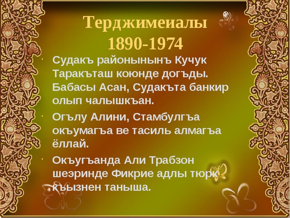 Терджимеиалы 1890-1974 Судакъ районынынъ Кучук Таракъташ коюнде догъды. Бабас...