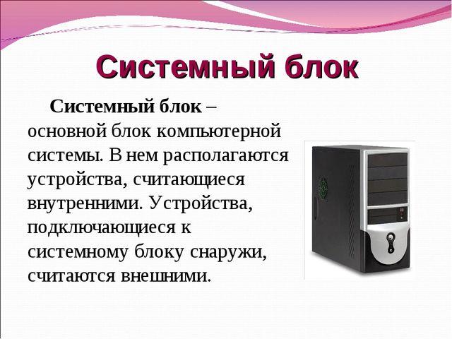 Системный блок Системный блок – основной блок компьютерной системы. В нем рас...
