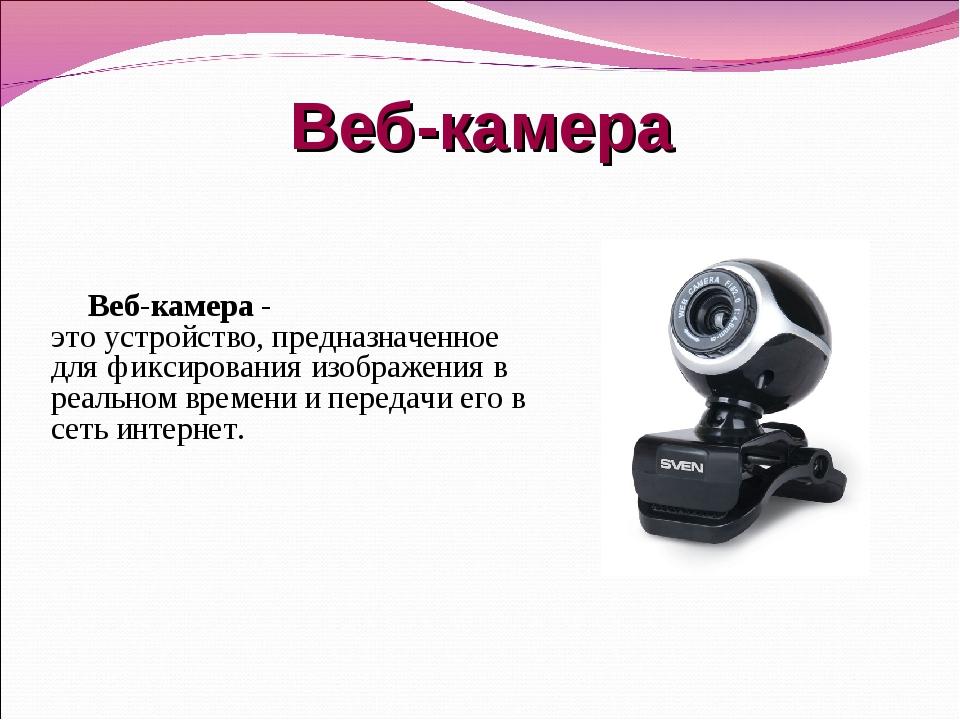 Веб-камера Веб-камера-этоустройство,предназначенное дляфиксированияизоб...