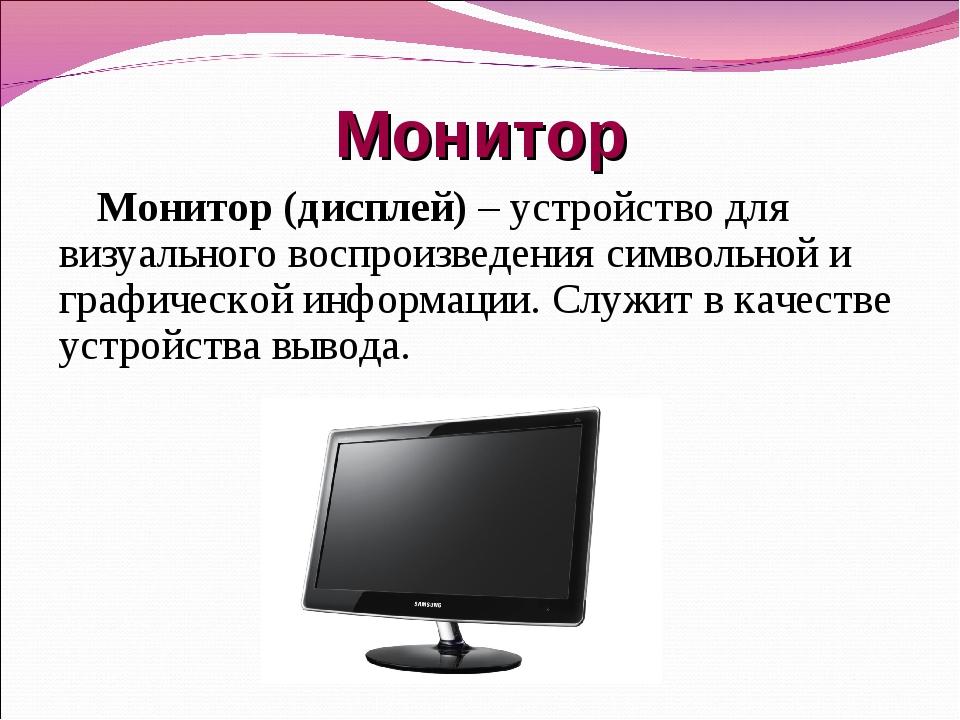 Монитор Монитор (дисплей) – устройство для визуального воспроизведения символ...