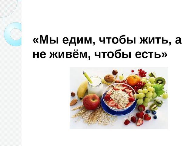 «Мы едим, чтобы жить, а не живём, чтобы есть»
