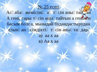 № 25 есеп Асқабақ жемісінің ақ түсін анықтайтын А гені, сары түсін анықтайтын