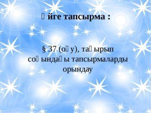 Үйге тапсырма :  § 37 (оқу), тақырып соңындағы тапсырмаларды орындау