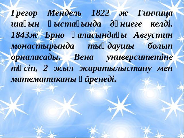 Грегор Мендель 1822 ж Гинчица шағын қыстағында дүниеге келді. 1843ж Брно қала...