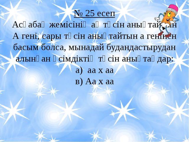 № 25 есеп Асқабақ жемісінің ақ түсін анықтайтын А гені, сары түсін анықтайтын...