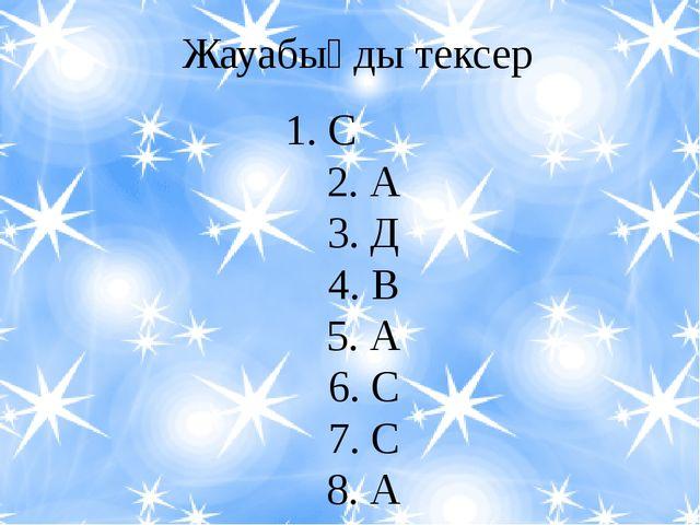 Жауабыңды тексер 1. С         2. А 3. Д 4. В 5. А 6. С 7. С 8. А 9....