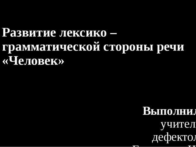 Развитие лексико – грамматической стороны речи «Человек» Выполнила: учитель –...
