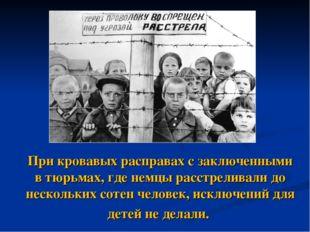 При кровавых расправах с заключенными в тюрьмах, где немцы расстреливали до н