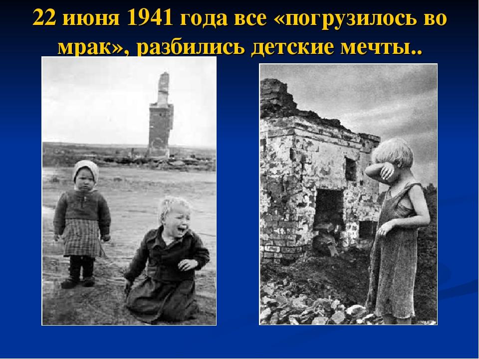 22 июня 1941 года все «погрузилось во мрак», разбились детские мечты..