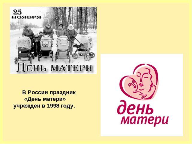В России праздник «День матери» учрежден в 1998 году.