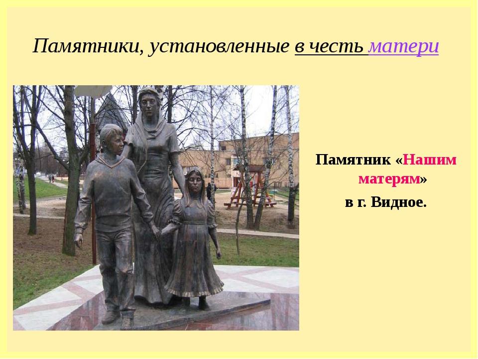 Памятники, установленные в честь матери Памятник «Нашим матерям» в г. Видное.