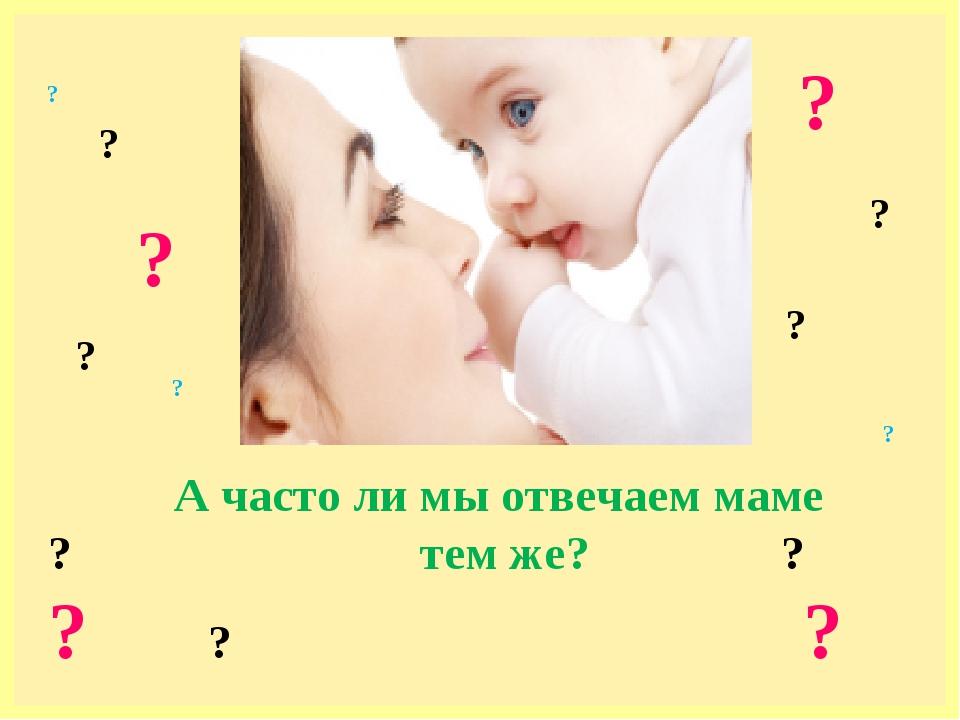 А часто ли мы отвечаем маме ? тем же? ? ? ? ? ? ? ? ? ? ? ? ? ?