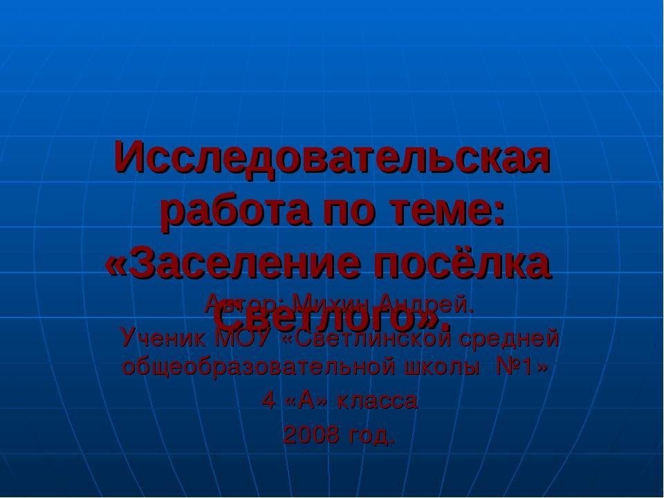 Исследовательская работа по теме: «Заселение посёлка Светлого». Автор: Михин...