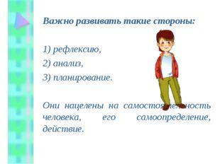 Важно развивать такие стороны: 1) рефлексию, 2) анализ, 3) планирование.