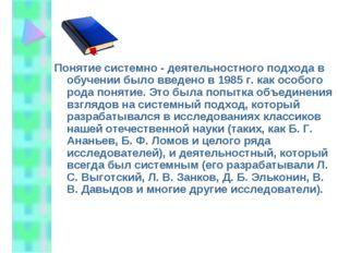 Понятие системно - деятельностного подхода в обучении было введено в 1985 г.