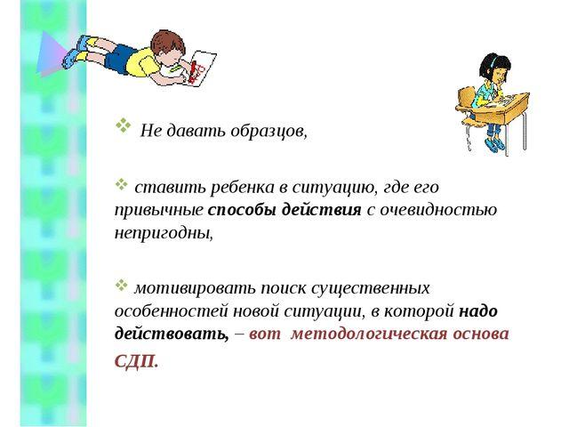 Не давать образцов, ставить ребенка в ситуацию, где его привычные способы де...