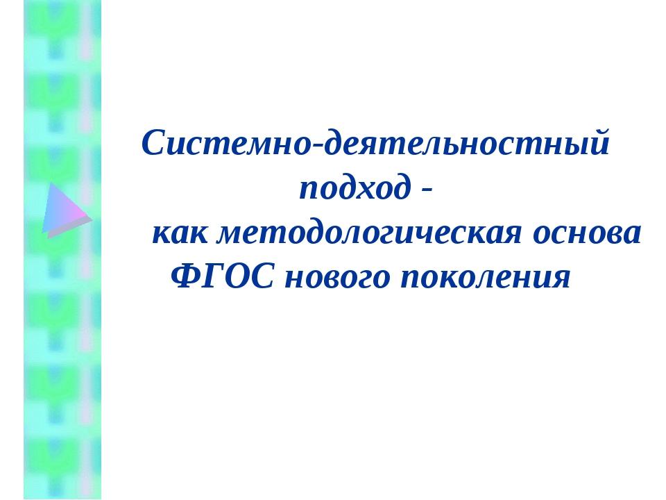 Системно-деятельностный подход - как методологическая основа ФГОС нового пок...