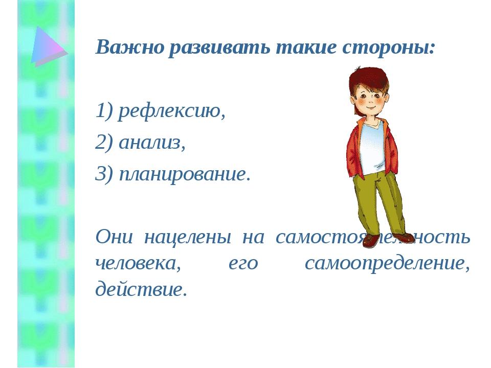 Важно развивать такие стороны: 1) рефлексию, 2) анализ, 3) планирование....