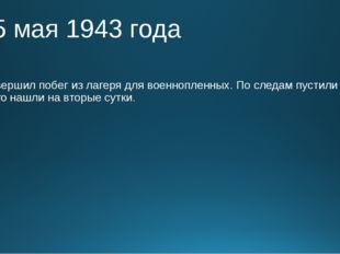 25 мая 1943 года Совершил побег из лагеря для военнопленных. По следам пусти