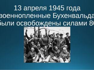 13 апреля 1945 года военнопленные Бухенвальда были освобождены силами 80 диви