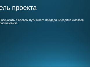 Цель проекта Рассказать о боевом пути моего прадеда Беседина Алексея Васильев