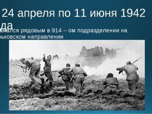 С 24 апреля по 11 июня 1942 года Сражался рядовым в 914 – ом подразделении на
