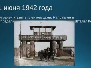 11 июня 1942 года Был ранен и взят в плен немцами. Направлен в распределитель