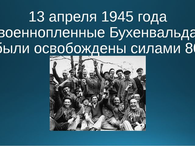13 апреля 1945 года военнопленные Бухенвальда были освобождены силами 80 диви...