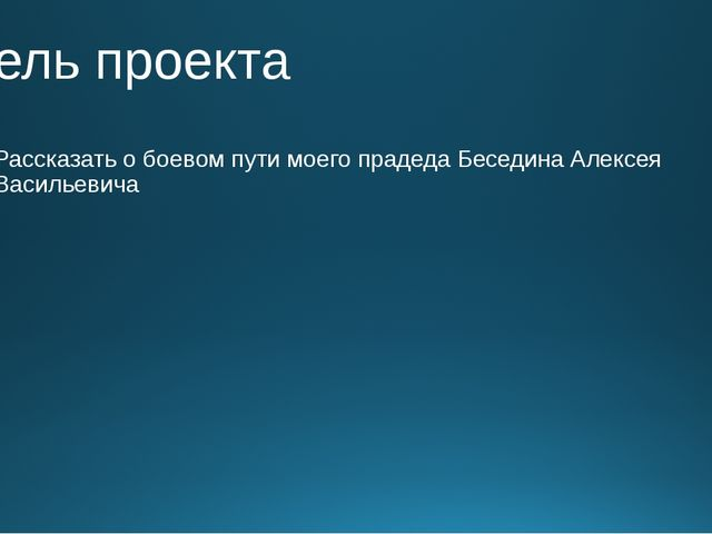 Цель проекта Рассказать о боевом пути моего прадеда Беседина Алексея Васильев...