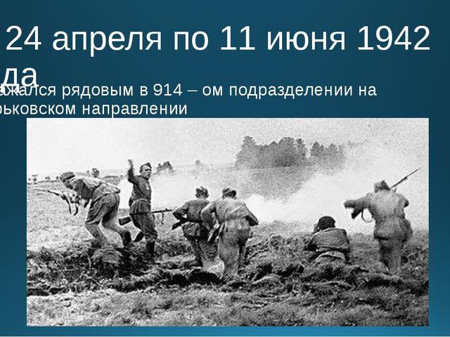 С 24 апреля по 11 июня 1942 года Сражался рядовым в 914 – ом подразделении на...