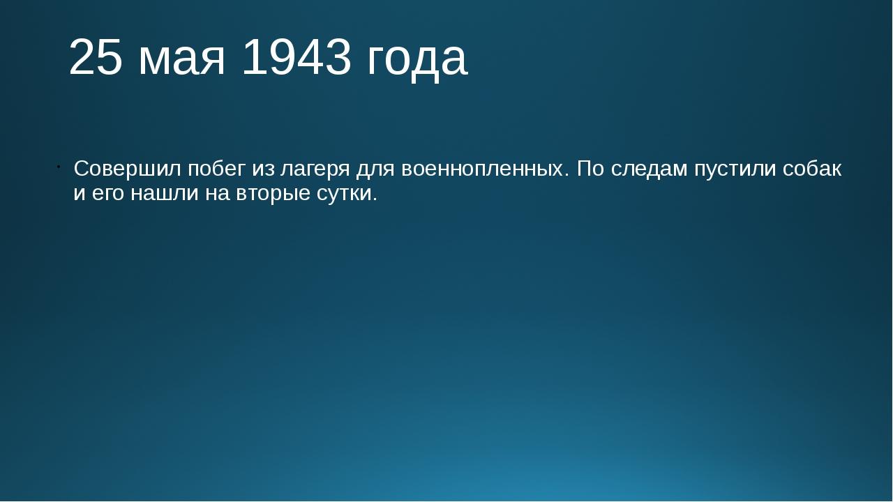 25 мая 1943 года Совершил побег из лагеря для военнопленных. По следам пусти...
