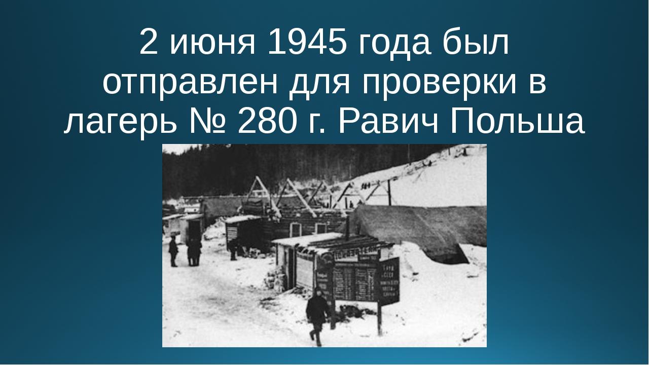 2 июня 1945 года был отправлен для проверки в лагерь № 280 г. Равич Польша