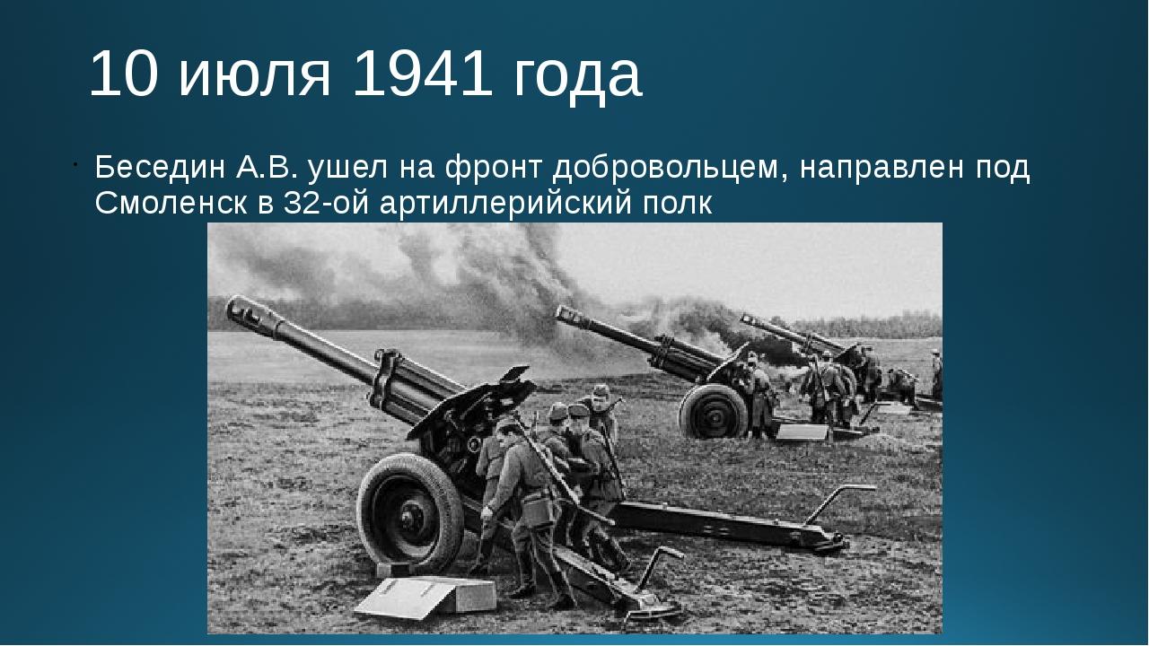 10 июля 1941 года Беседин А.В. ушел на фронт добровольцем, направлен под Смол...