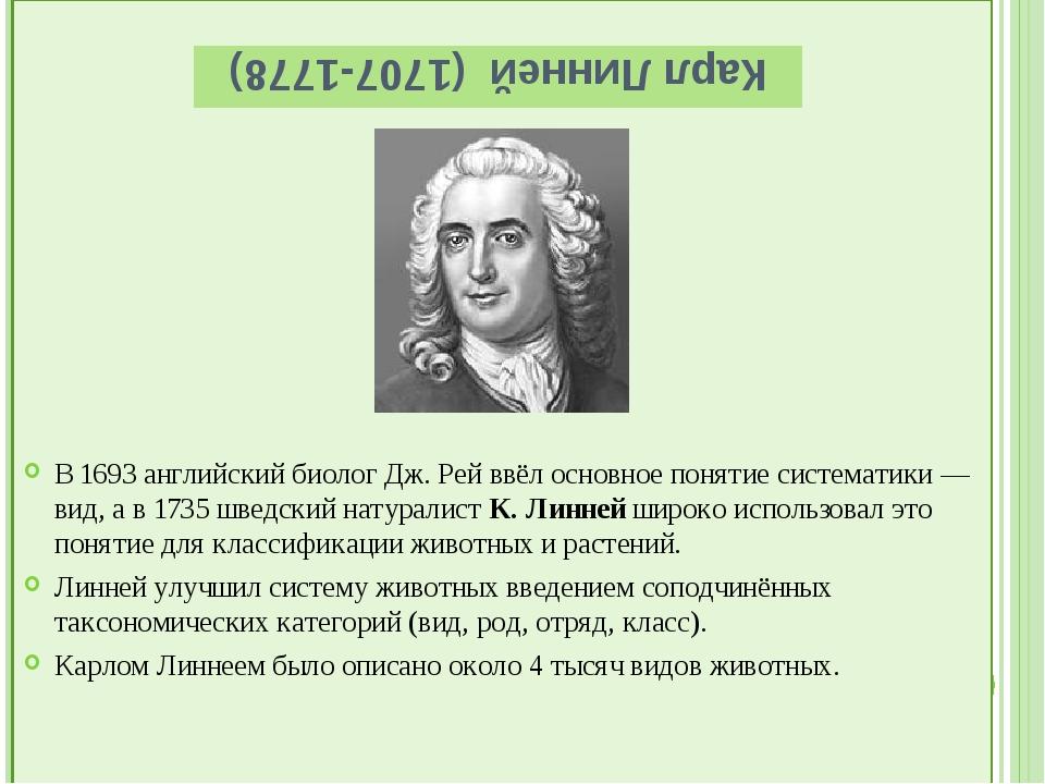 Карл Линней (1707-1778) В 1693 английский биолог Дж. Рей ввёл основное понят...