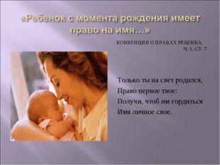 КОНВЕНЦИЯ О ПРАВАХ РЕБЕНКА. Ч. 1. СТ. 7 Только ты на свет родился, Право перв