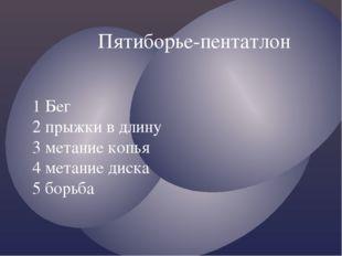Пятиборье-пентатлон 1 Бег 2 прыжки в длину 3 метание копья 4 метание диска 5