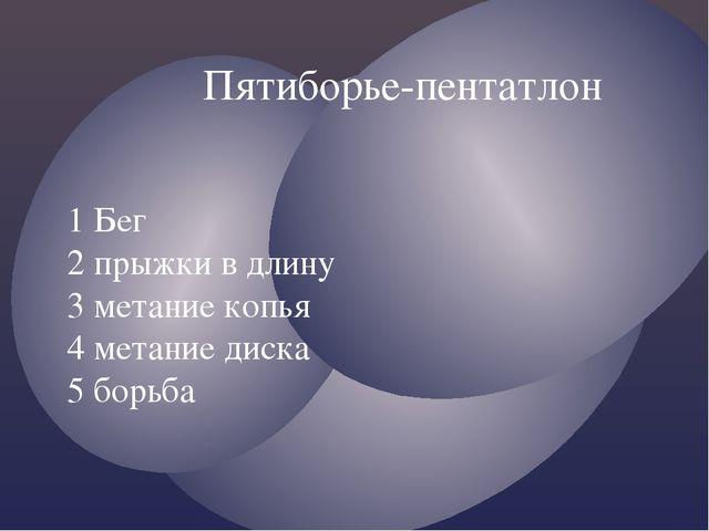 Пятиборье-пентатлон 1 Бег 2 прыжки в длину 3 метание копья 4 метание диска 5...