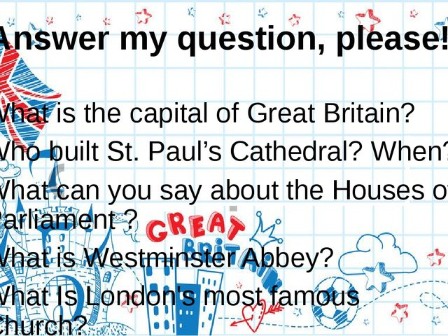 Answer my question, please! What is the capital of Great Britain? Who built S...