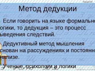 Метод дедукции Если говорить на языке формальной логики, то дедукция – это п