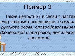 Пример 3 Также целостно ( в связи с частями речи) знакомят школьников с сост