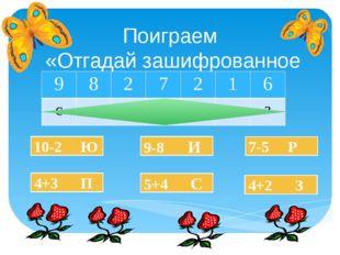 Поиграем «Отгадай зашифрованное слово» 10-2 Ю 4+3 П 5+4 С 9-8 И 4+2 З 7-5 Р 9