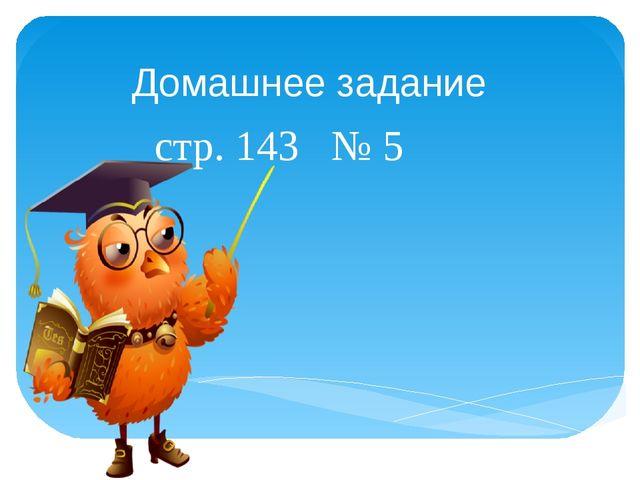 Домашнее задание стр. 143 № 5