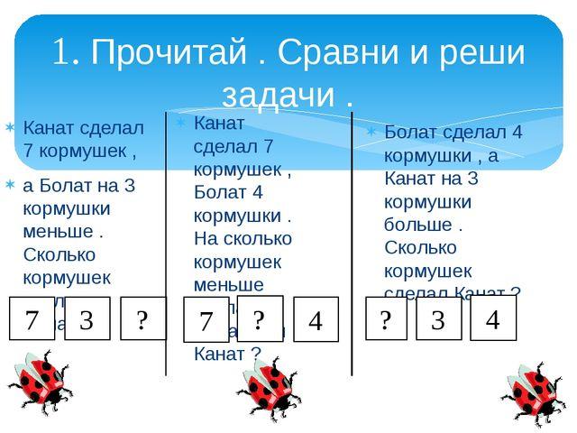 1. Прочитай . Сравни и реши задачи . Канат сделал 7 кормушек , Болат 4 кормуш...