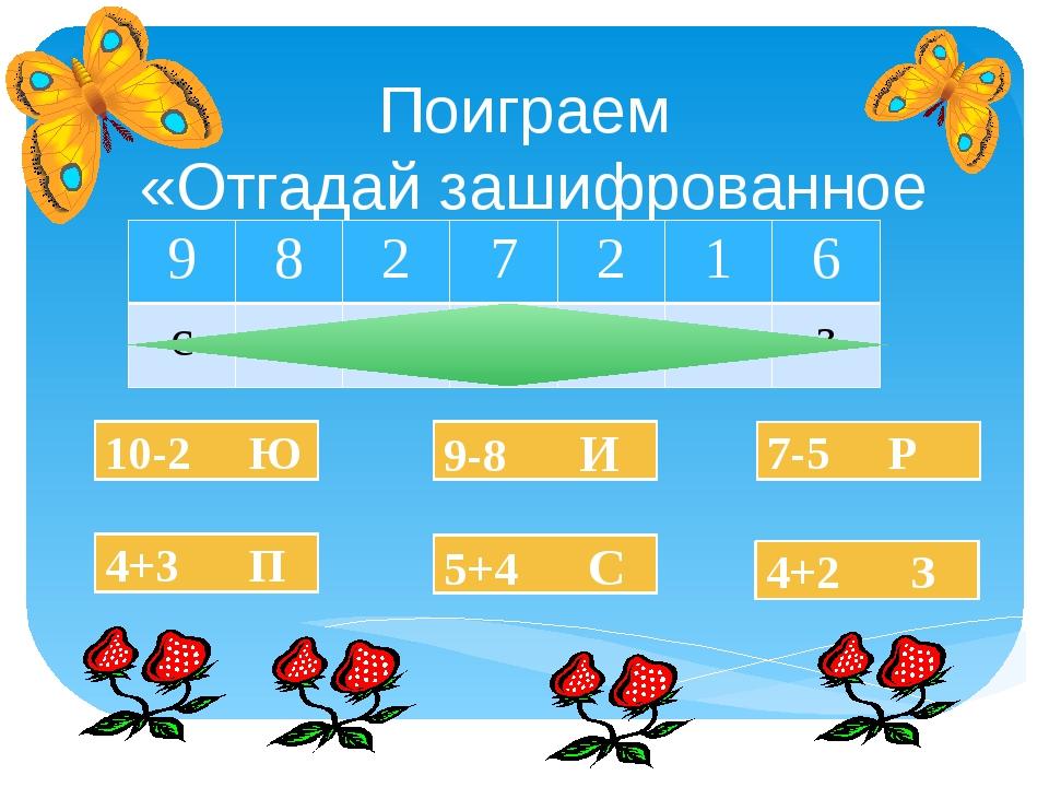 Поиграем «Отгадай зашифрованное слово» 10-2 Ю 4+3 П 5+4 С 9-8 И 4+2 З 7-5 Р 9...