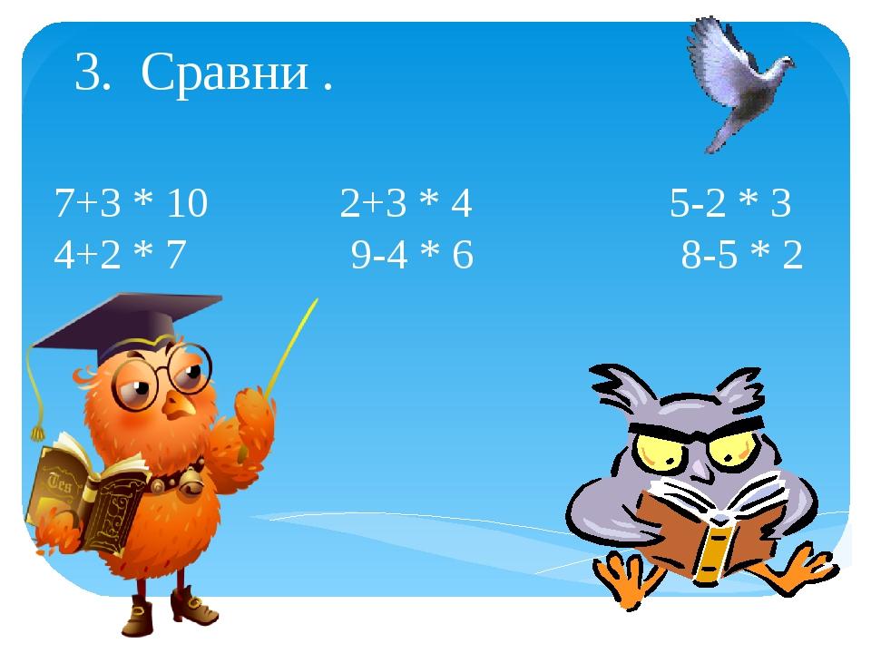 3. Сравни . 7+3 * 10 2+3 * 4 5-2 * 3 4+2 * 7 9-4 * 6 8-5 * 2