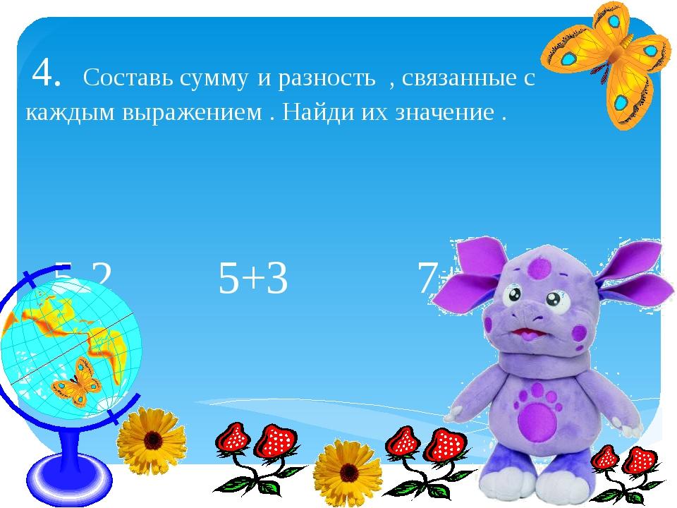 5-2 5+3 7+2 9-4 4. Составь сумму и разность , связанные с каждым выражением...